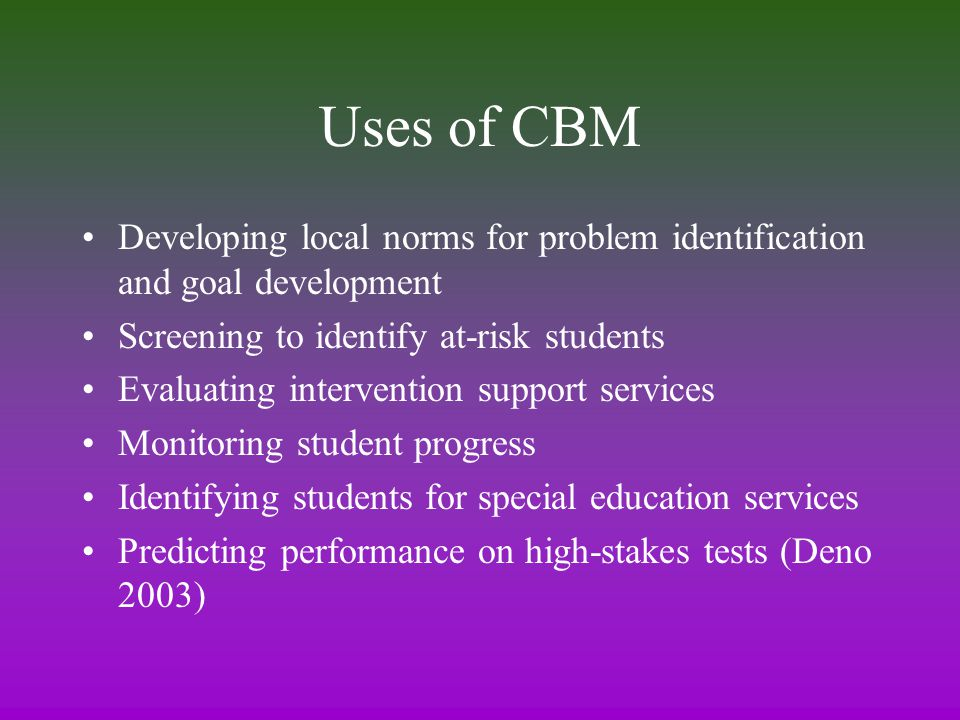 Uses of CBM Developing local norms for problem identification and goal development Screening to identify at-risk students Evaluating intervention support services Monitoring student progress Identifying students for special education services Predicting performance on high-stakes tests (Deno 2003)
