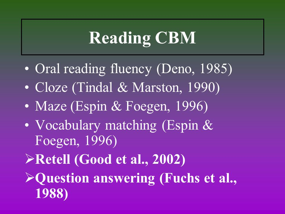 Reading CBM Oral reading fluency (Deno, 1985) Cloze (Tindal & Marston, 1990) Maze (Espin & Foegen, 1996) Vocabulary matching (Espin & Foegen, 1996)  Retell (Good et al., 2002)  Question answering (Fuchs et al., 1988)