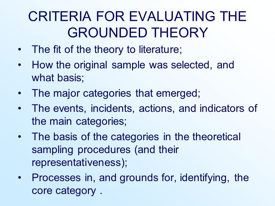CRITERIA FOR EVALUATING THE GROUNDED THEORY The fit of the theory to literature; How the original sample was selected, and what basis; The major categ