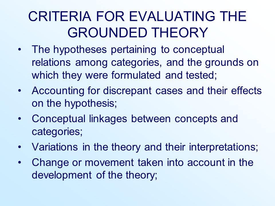 CRITERIA FOR EVALUATING THE GROUNDED THEORY The hypotheses pertaining to conceptual relations among categories, and the grounds on which they were for