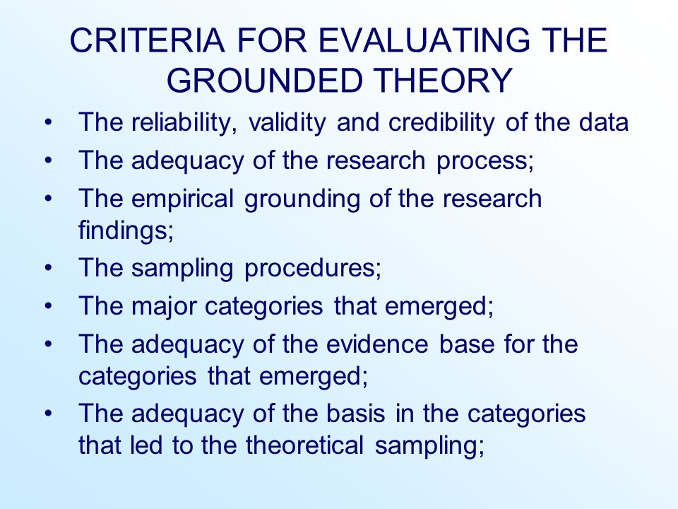 CRITERIA FOR EVALUATING THE GROUNDED THEORY The reliability, validity and credibility of the data The adequacy of the research process; The empirical