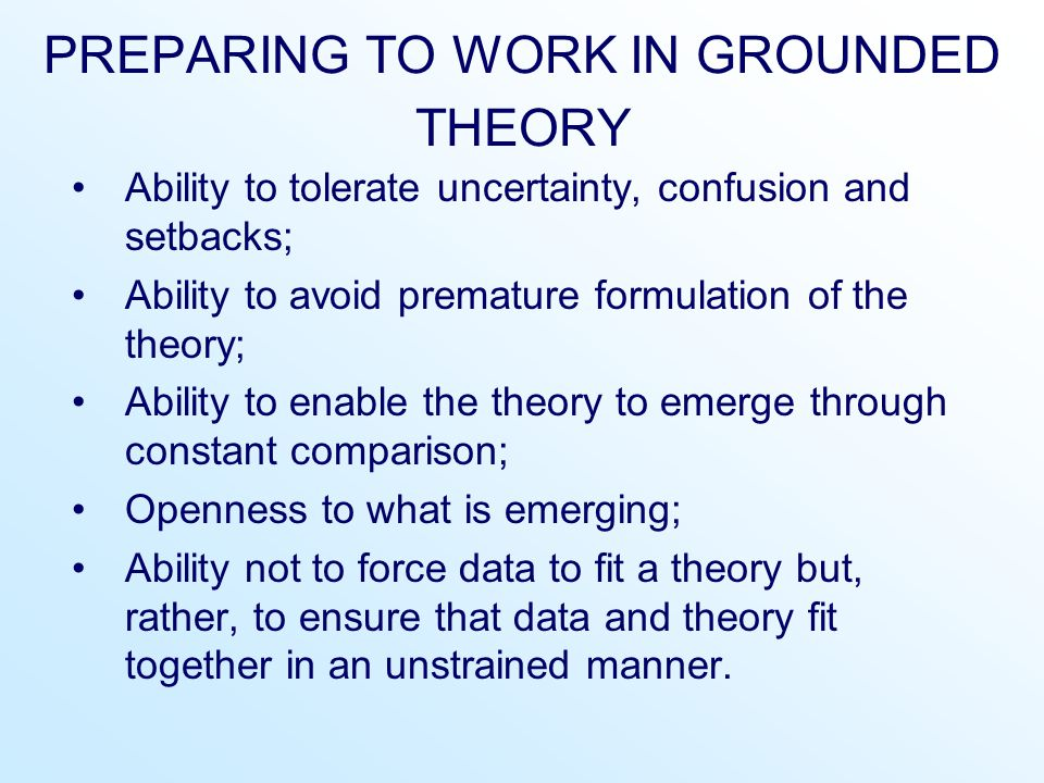 PREPARING TO WORK IN GROUNDED THEORY Ability to tolerate uncertainty, confusion and setbacks; Ability to avoid premature formulation of the theory; Ab