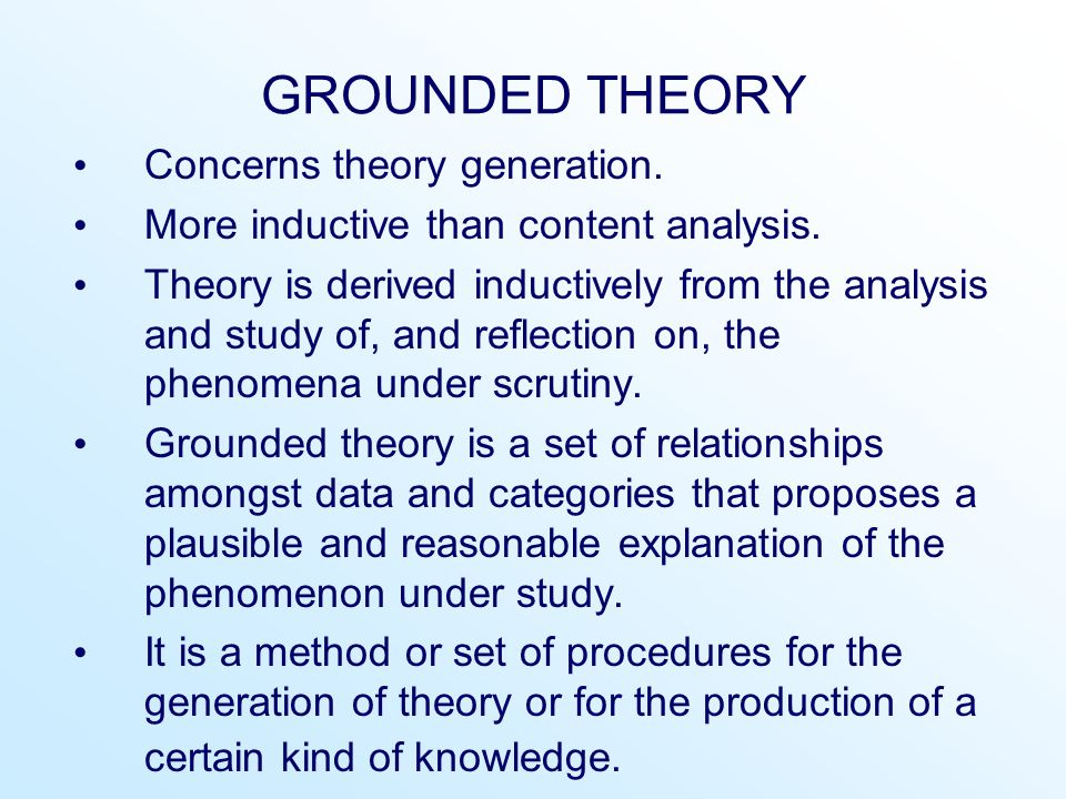 GROUNDED THEORY Concerns theory generation. More inductive than content analysis. Theory is derived inductively from the analysis and study of, and re