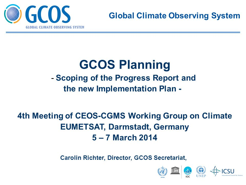 4th Meeting of CEOS-CGMS Working Group on Climate EUMETSAT, Darmstadt, Germany 5 – 7 March 2014 Carolin Richter, Director, GCOS Secretariat, GCOS Planning -Scoping of the Progress Report and the new Implementation Plan - Global Climate Observing System