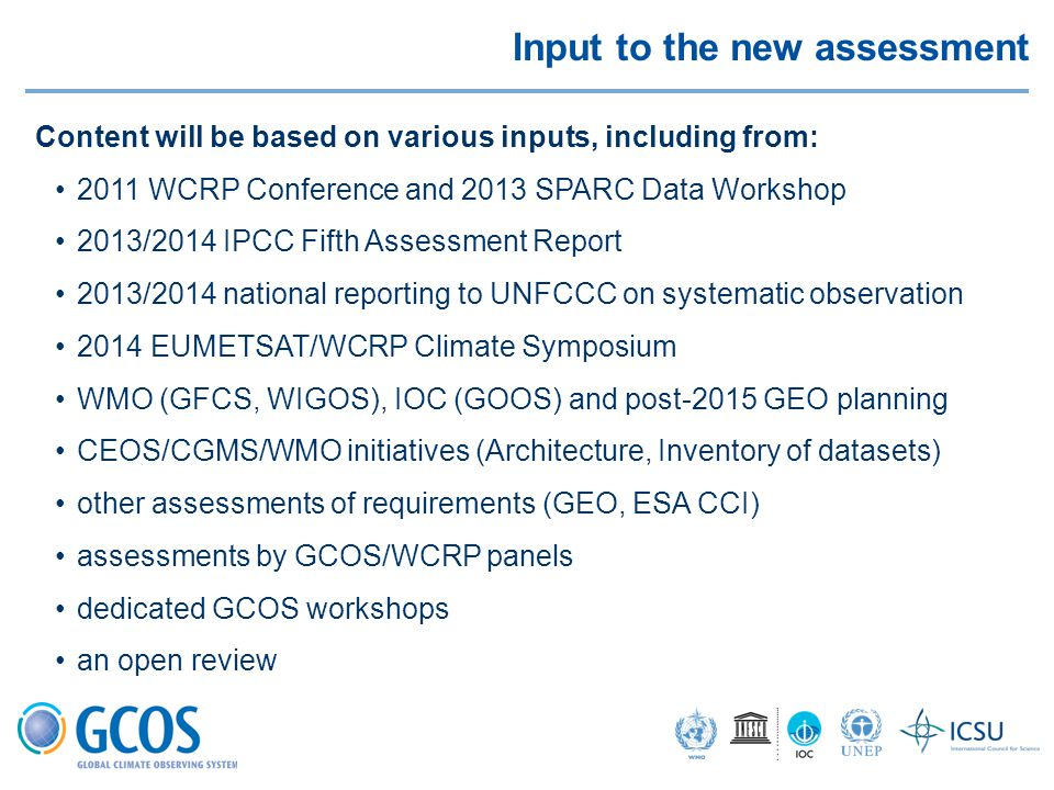 Input to the new assessment Content will be based on various inputs, including from: 2011 WCRP Conference and 2013 SPARC Data Workshop 2013/2014 IPCC Fifth Assessment Report 2013/2014 national reporting to UNFCCC on systematic observation 2014 EUMETSAT/WCRP Climate Symposium WMO (GFCS, WIGOS), IOC (GOOS) and post-2015 GEO planning CEOS/CGMS/WMO initiatives (Architecture, Inventory of datasets) other assessments of requirements (GEO, ESA CCI) assessments by GCOS/WCRP panels dedicated GCOS workshops an open review