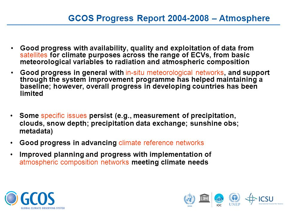 Good progress with availability, quality and exploitation of data from satellites for climate purposes across the range of ECVs, from basic meteorological variables to radiation and atmospheric composition Good progress in general with in-situ meteorological networks, and support through the system improvement programme has helped maintaining a baseline; however, overall progress in developing countries has been limited GCOS Progress Report 2004-2008 – Atmosphere Some specific issues persist (e.g., measurement of precipitation, clouds, snow depth; precipitation data exchange; sunshine obs; metadata) Good progress in advancing climate reference networks Improved planning and progress with implementation of atmospheric composition networks meeting climate needs