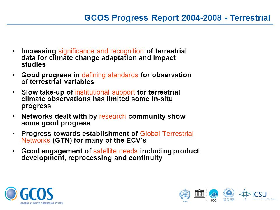 GCOS Progress Report 2004-2008 - Terrestrial Increasing significance and recognition of terrestrial data for climate change adaptation and impact studies Good progress in defining standards for observation of terrestrial variables Slow take-up of institutional support for terrestrial climate observations has limited some in-situ progress Networks dealt with by research community show some good progress Progress towards establishment of Global Terrestrial Networks (GTN) for many of the ECV's Good engagement of satellite needs including product development, reprocessing and continuity