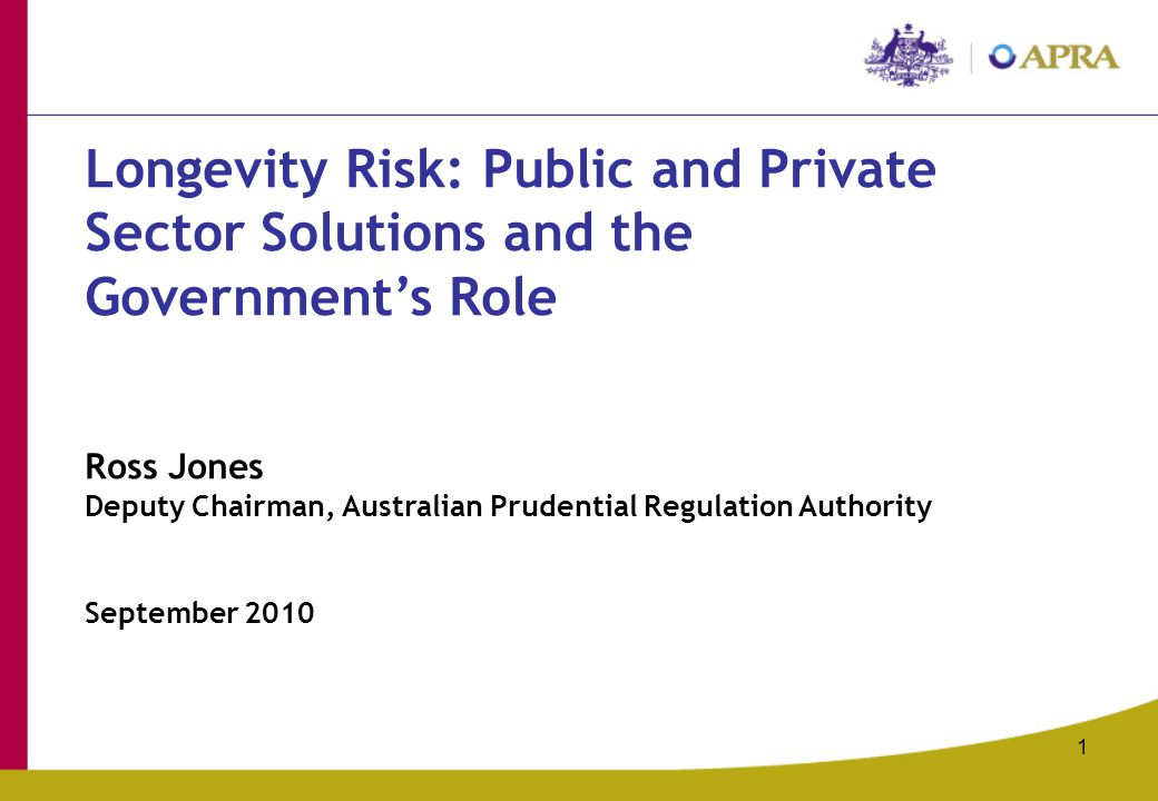 1 Longevity Risk: Public and Private Sector Solutions and the Government's Role Ross Jones Deputy Chairman, Australian Prudential Regulation Authority
