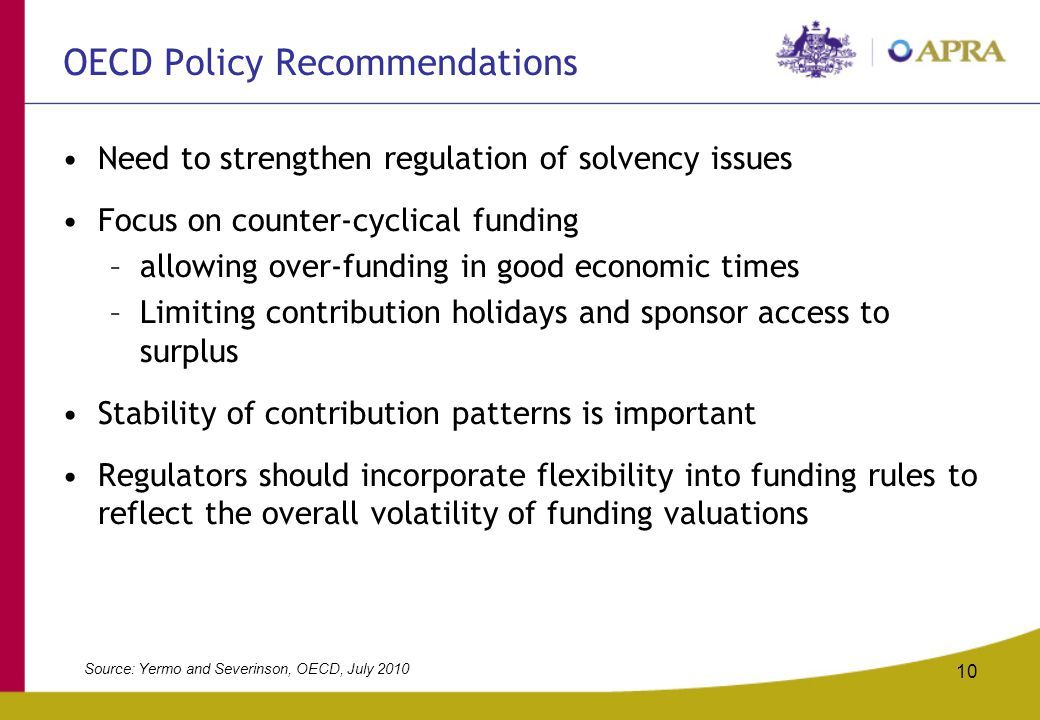 10 OECD Policy Recommendations Need to strengthen regulation of solvency issues Focus on counter-cyclical funding –allowing over-funding in good econo
