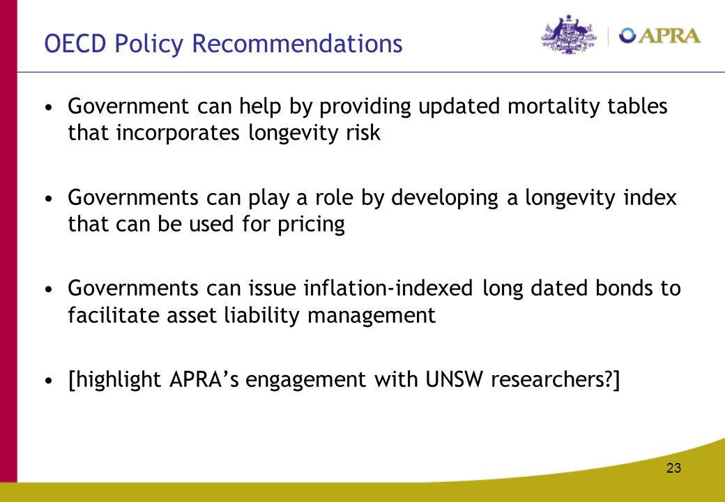 23 OECD Policy Recommendations Government can help by providing updated mortality tables that incorporates longevity risk Governments can play a role