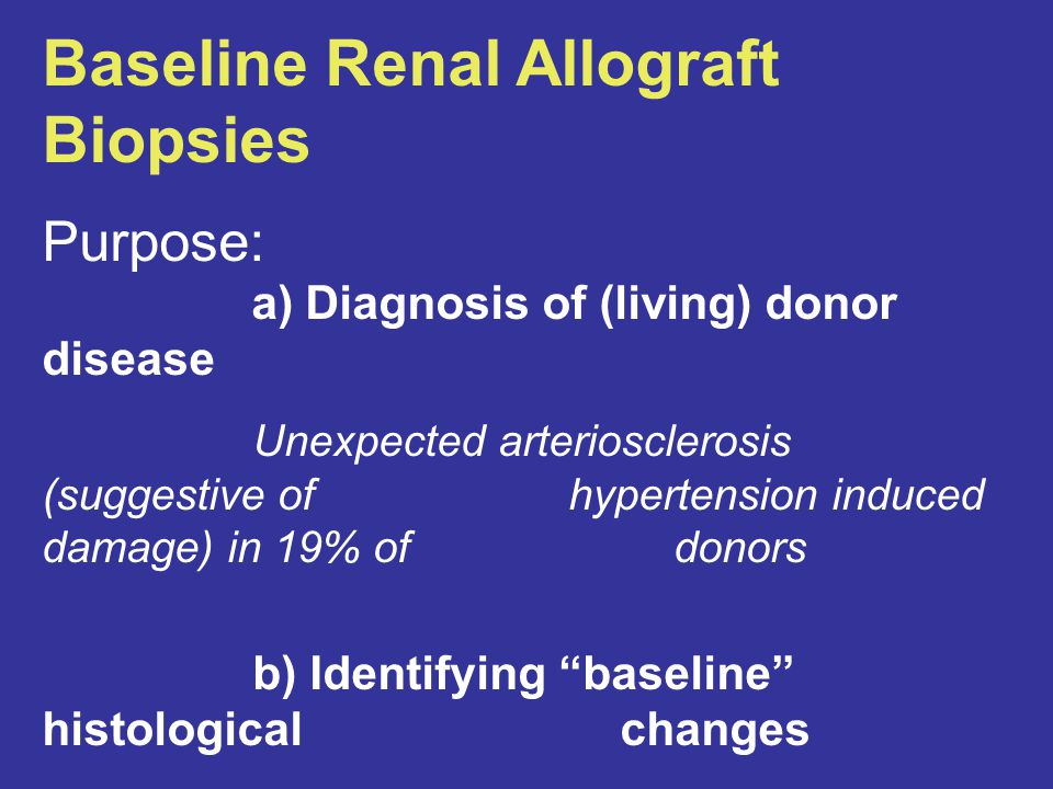 Baseline Renal Allograft Biopsies Purpose: a) Diagnosis of (living) donor disease Unexpected arteriosclerosis (suggestive of hypertension induced damage) in 19% of donors b) Identifying baseline histological changes Arteriosclerosis and arteriolosclerosis in 40% of organs