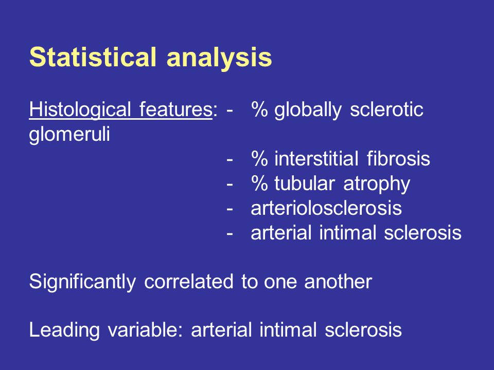 Statistical analysis Histological features: - % globally sclerotic glomeruli - % interstitial fibrosis - % tubular atrophy - arteriolosclerosis - arterial intimal sclerosis Significantly correlated to one another Leading variable: arterial intimal sclerosis