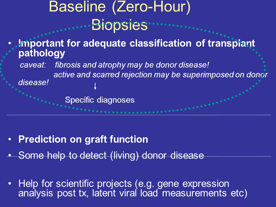 Baseline (Zero-Hour) Biopsies Important for adequate classification of transplant pathology caveat: fibrosis and atrophy may be donor disease.