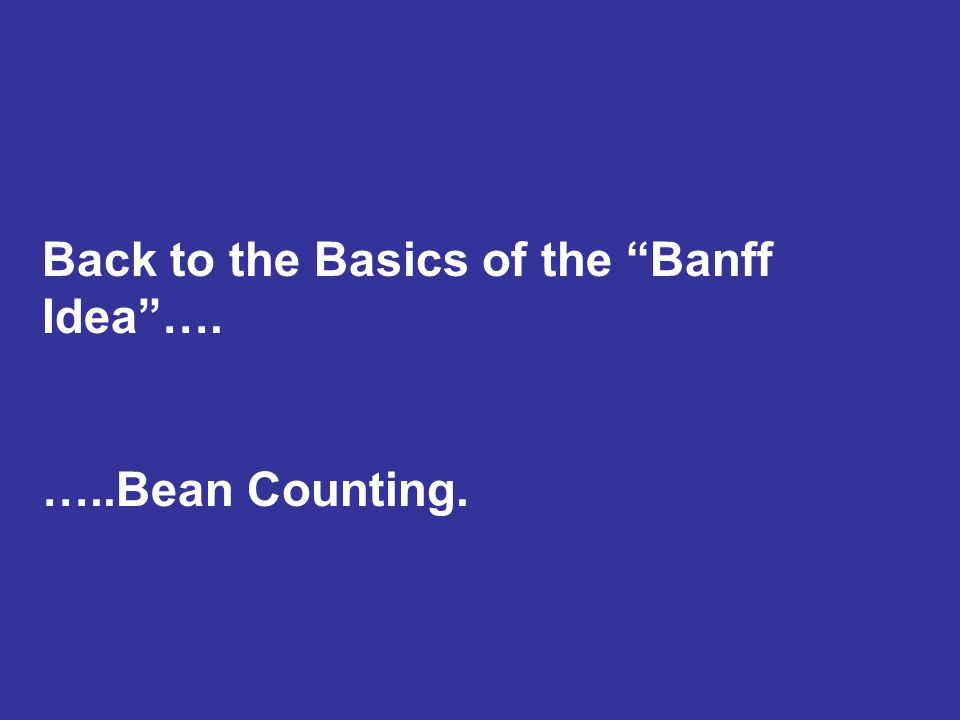 Back to the Basics of the Banff Idea …. …..Bean Counting.