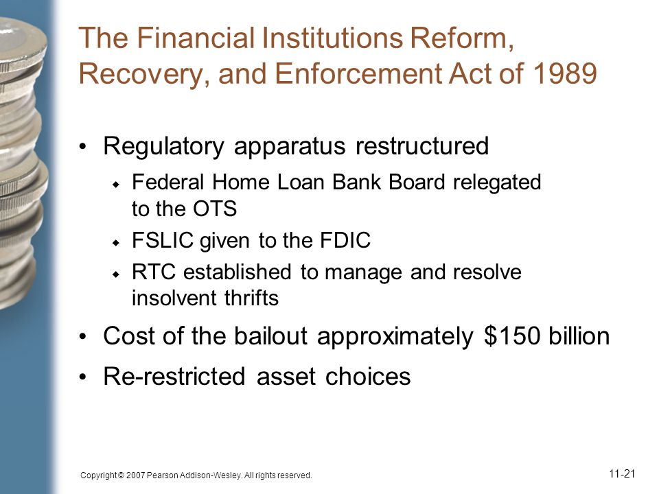Copyright © 2007 Pearson Addison-Wesley. All rights reserved. 11-21 The Financial Institutions Reform, Recovery, and Enforcement Act of 1989 Regulator
