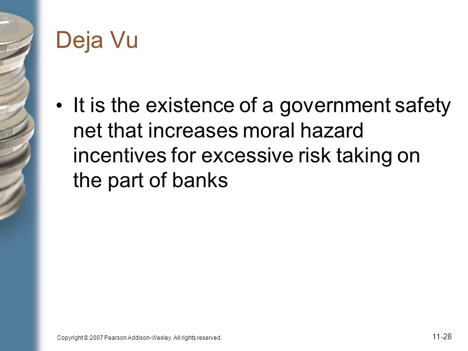 Copyright © 2007 Pearson Addison-Wesley. All rights reserved. 11-28 Deja Vu It is the existence of a government safety net that increases moral hazard