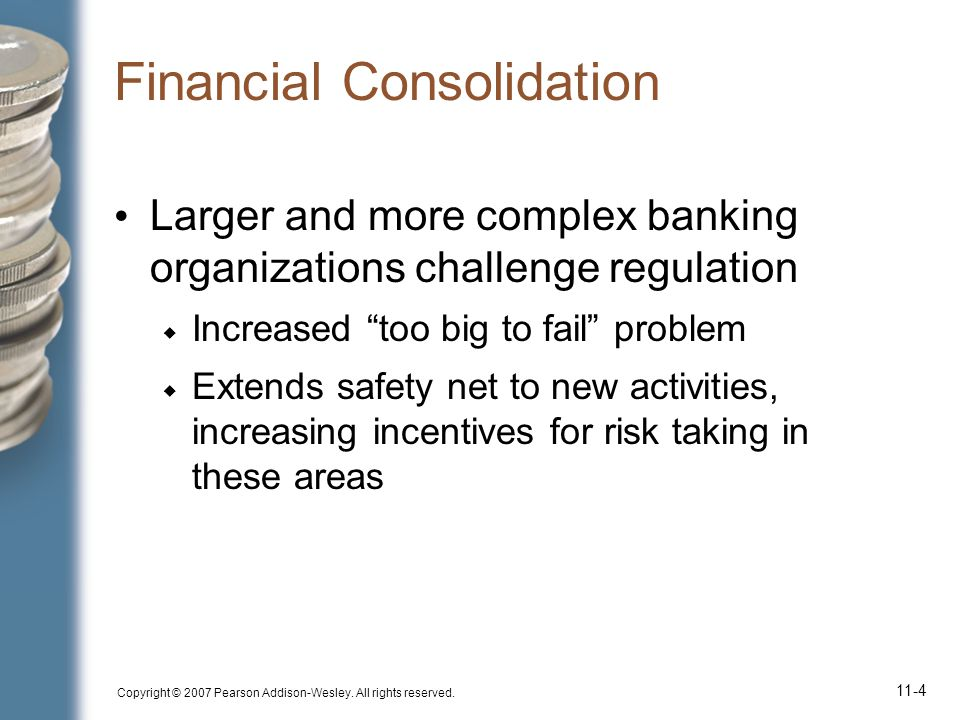 Copyright © 2007 Pearson Addison-Wesley. All rights reserved. 11-4 Financial Consolidation Larger and more complex banking organizations challenge reg
