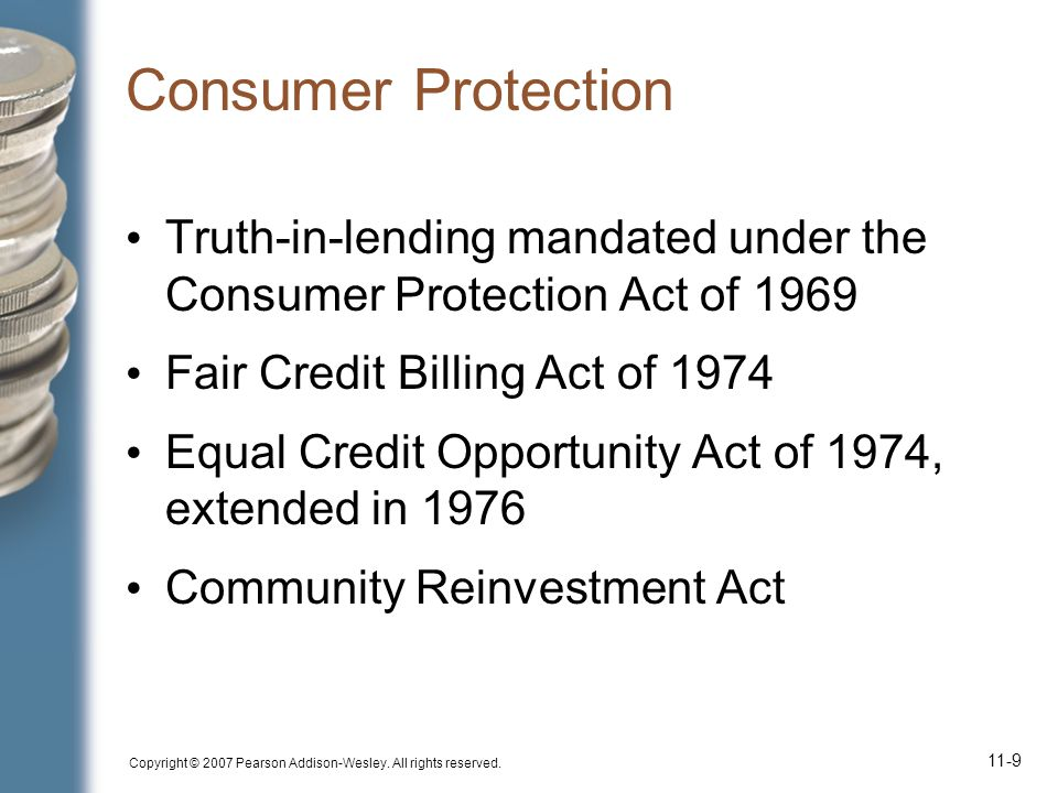 Copyright © 2007 Pearson Addison-Wesley. All rights reserved. 11-9 Consumer Protection Truth-in-lending mandated under the Consumer Protection Act of
