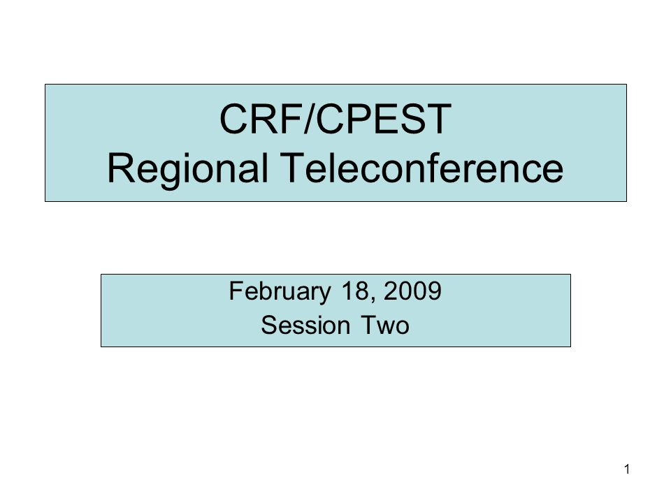 1 CRF/CPEST Regional Teleconference February 18, 2009 Session Two