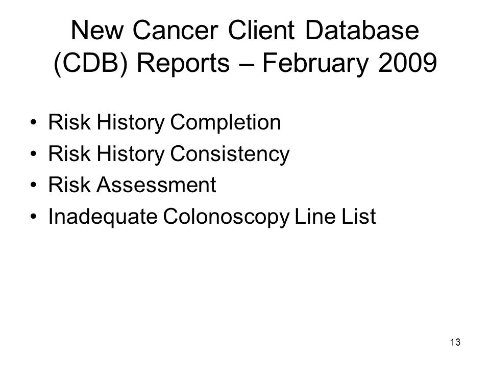 13 New Cancer Client Database (CDB) Reports – February 2009 Risk History Completion Risk History Consistency Risk Assessment Inadequate Colonoscopy Line List