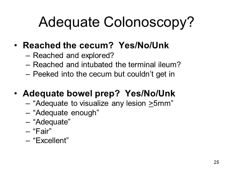 25 Adequate Colonoscopy.Reached the cecum. Yes/No/Unk –Reached and explored.