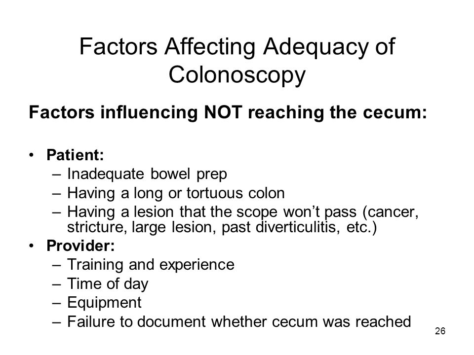 26 Factors Affecting Adequacy of Colonoscopy Factors influencing NOT reaching the cecum: Patient: –Inadequate bowel prep –Having a long or tortuous colon –Having a lesion that the scope won't pass (cancer, stricture, large lesion, past diverticulitis, etc.) Provider: –Training and experience –Time of day –Equipment –Failure to document whether cecum was reached