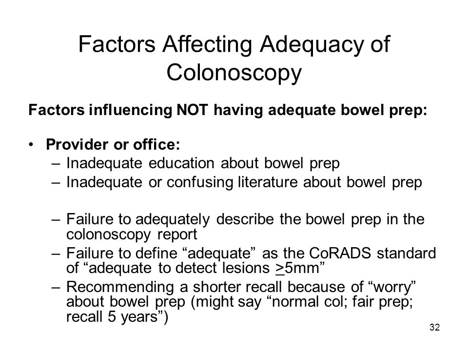 32 Factors Affecting Adequacy of Colonoscopy Factors influencing NOT having adequate bowel prep: Provider or office: –Inadequate education about bowel prep –Inadequate or confusing literature about bowel prep –Failure to adequately describe the bowel prep in the colonoscopy report –Failure to define adequate as the CoRADS standard of adequate to detect lesions >5mm –Recommending a shorter recall because of worry about bowel prep (might say normal col; fair prep; recall 5 years )