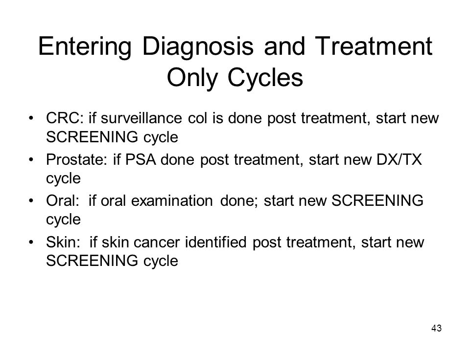 43 Entering Diagnosis and Treatment Only Cycles CRC: if surveillance col is done post treatment, start new SCREENING cycle Prostate: if PSA done post treatment, start new DX/TX cycle Oral: if oral examination done; start new SCREENING cycle Skin: if skin cancer identified post treatment, start new SCREENING cycle