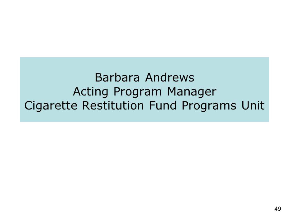 49 Barbara Andrews Acting Program Manager Cigarette Restitution Fund Programs Unit