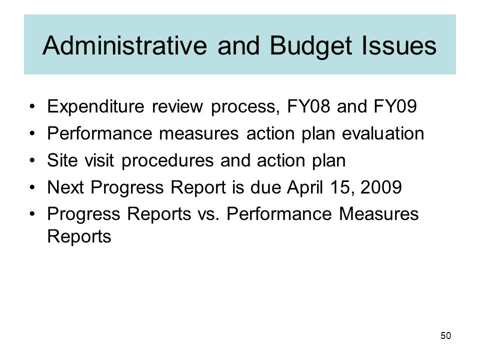 50 Administrative and Budget Issues Expenditure review process, FY08 and FY09 Performance measures action plan evaluation Site visit procedures and action plan Next Progress Report is due April 15, 2009 Progress Reports vs.