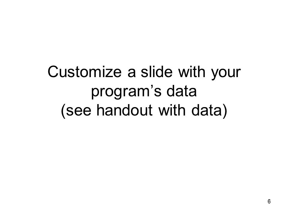 6 Customize a slide with your program's data (see handout with data)