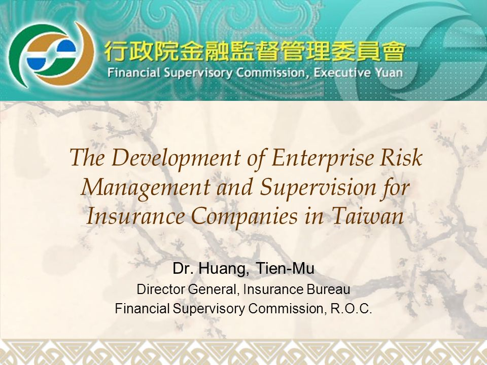 The Development of Enterprise Risk Management and Supervision for Insurance Companies in Taiwan Dr. Huang, Tien-Mu Director General, Insurance Bureau