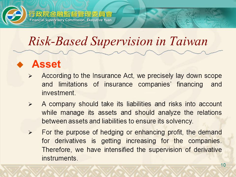 Risk-Based Supervision in Taiwan 10  Asset  According to the Insurance Act, we precisely lay down scope and limitations of insurance companies' fina