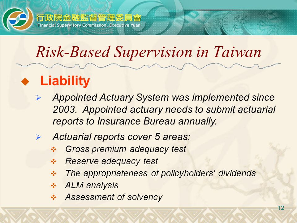 Risk-Based Supervision in Taiwan 12  Liability  Appointed Actuary System was implemented since 2003. Appointed actuary needs to submit actuarial rep