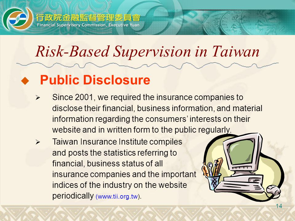 Risk-Based Supervision in Taiwan 14  Taiwan Insurance Institute compiles and posts the statistics referring to financial, business status of all insu