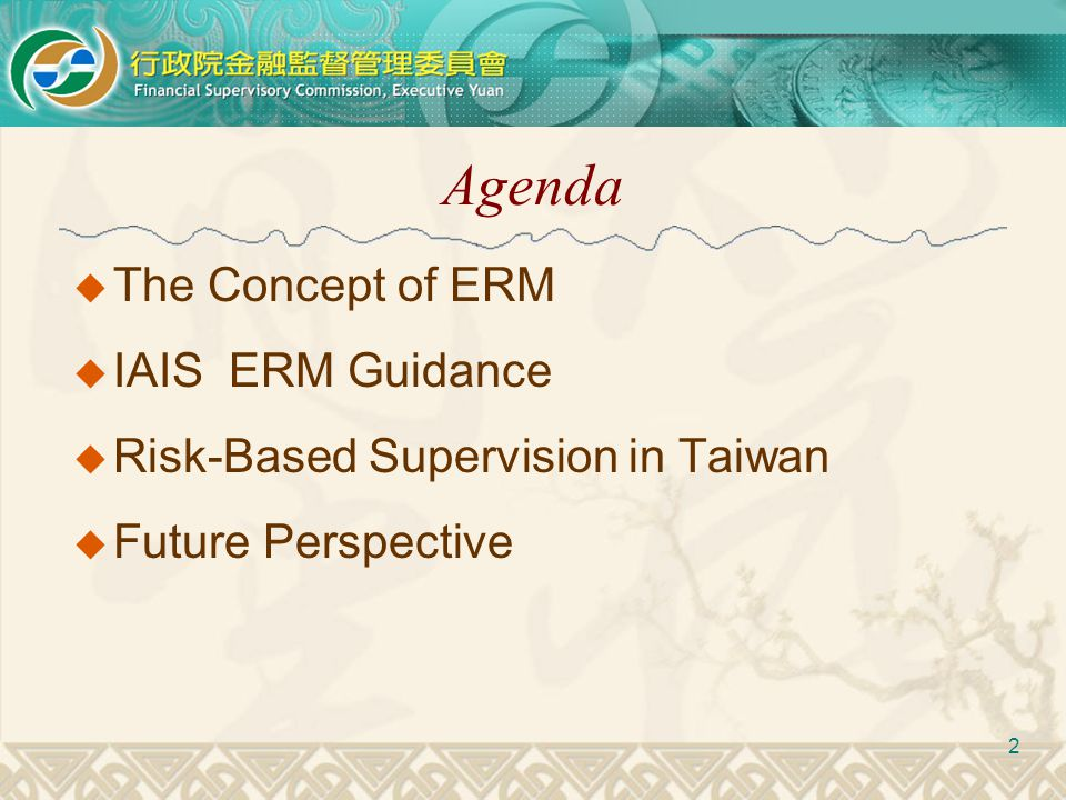 Agenda  The Concept of ERM  IAIS ERM Guidance  Risk-Based Supervision in Taiwan  Future Perspective 2