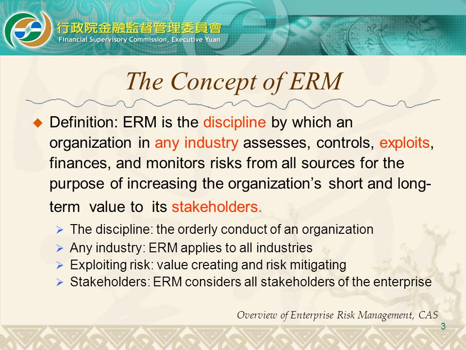 The Concept of ERM  Definition: ERM is the discipline by which an organization in any industry assesses, controls, exploits, finances, and monitors r