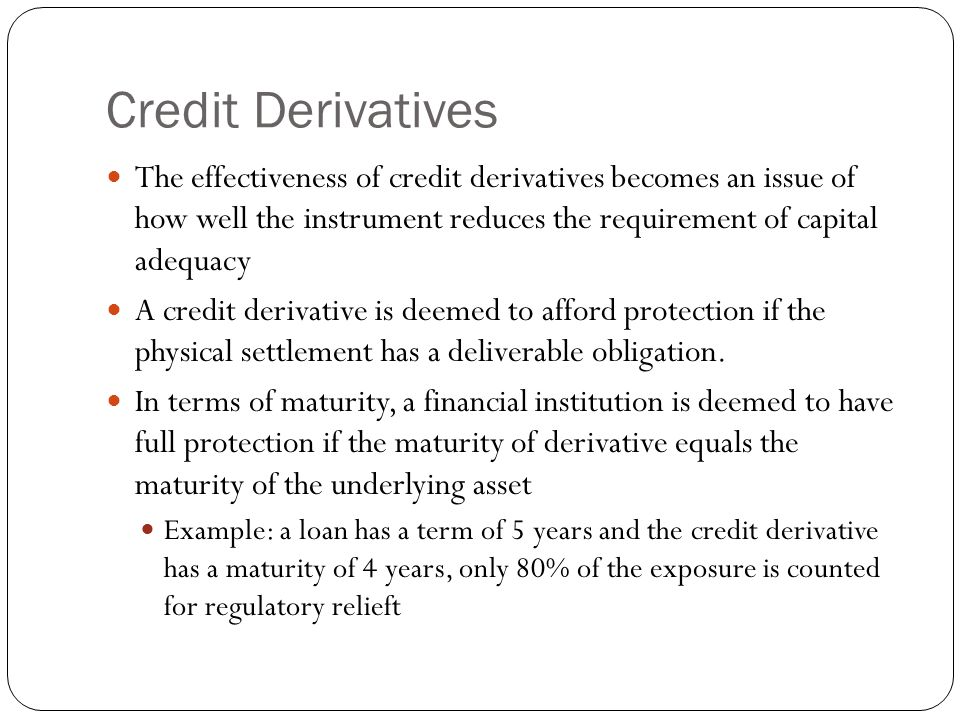 Credit Derivatives The effectiveness of credit derivatives becomes an issue of how well the instrument reduces the requirement of capital adequacy A credit derivative is deemed to afford protection if the physical settlement has a deliverable obligation.