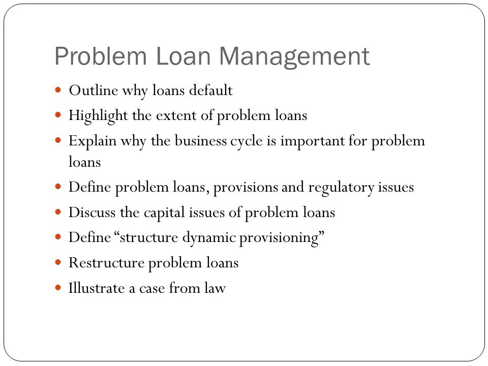 Problem Loan Management Outline why loans default Highlight the extent of problem loans Explain why the business cycle is important for problem loans Define problem loans, provisions and regulatory issues Discuss the capital issues of problem loans Define structure dynamic provisioning Restructure problem loans Illustrate a case from law