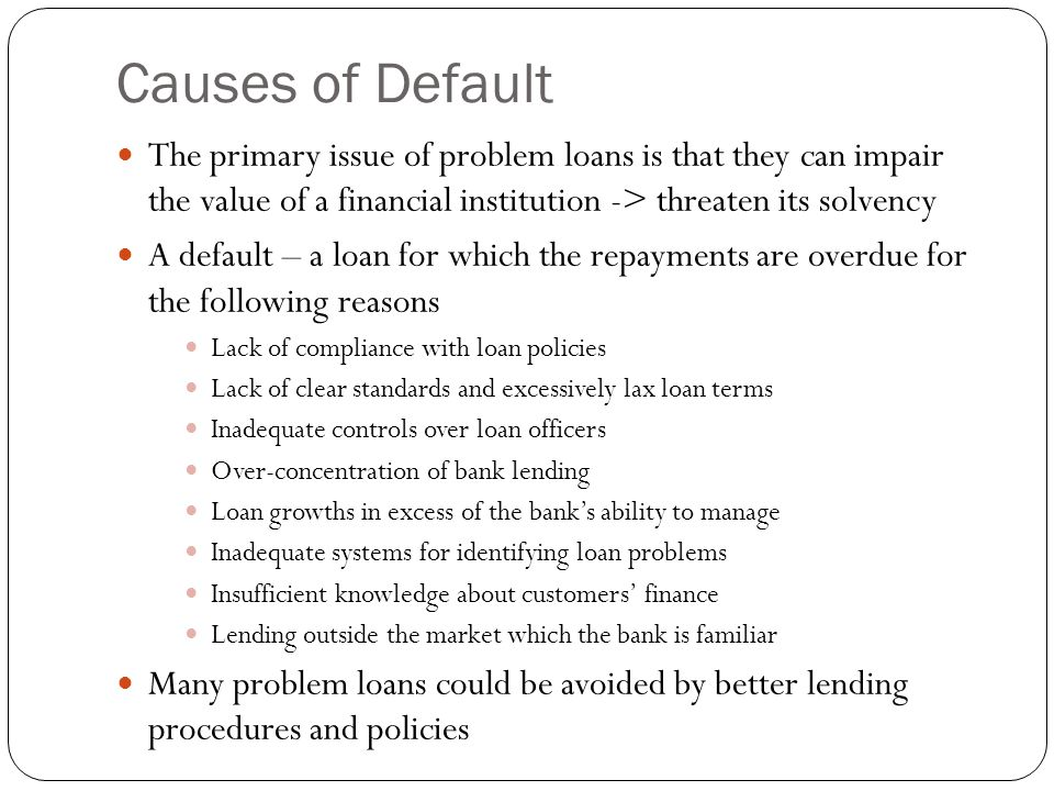Causes of Default The primary issue of problem loans is that they can impair the value of a financial institution -> threaten its solvency A default –