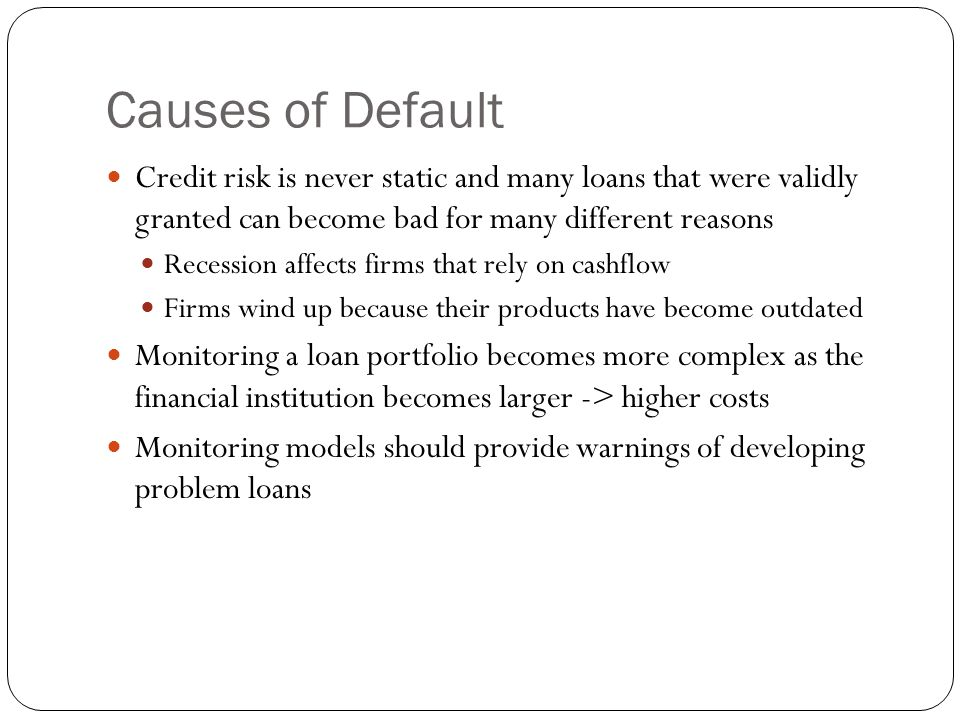 Causes of Default Credit risk is never static and many loans that were validly granted can become bad for many different reasons Recession affects firms that rely on cashflow Firms wind up because their products have become outdated Monitoring a loan portfolio becomes more complex as the financial institution becomes larger -> higher costs Monitoring models should provide warnings of developing problem loans