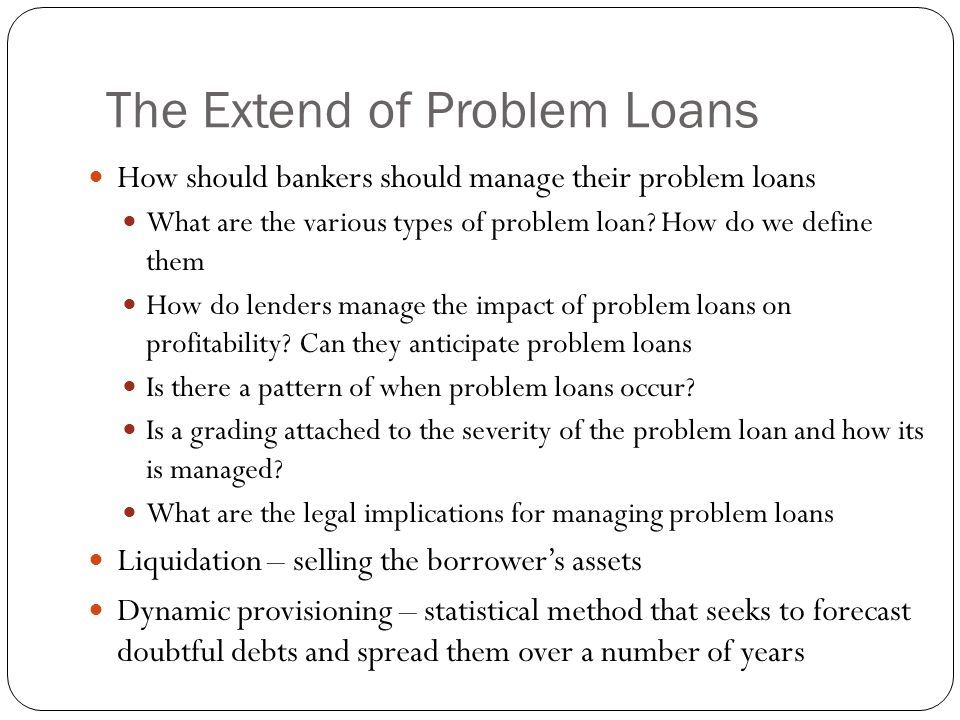 The Extend of Problem Loans How should bankers should manage their problem loans What are the various types of problem loan? How do we define them How