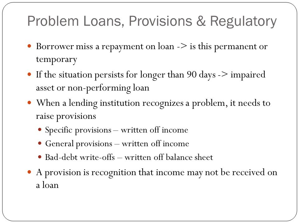Problem Loans, Provisions & Regulatory Borrower miss a repayment on loan -> is this permanent or temporary If the situation persists for longer than 90 days -> impaired asset or non-performing loan When a lending institution recognizes a problem, it needs to raise provisions Specific provisions – written off income General provisions – written off income Bad-debt write-offs – written off balance sheet A provision is recognition that income may not be received on a loan