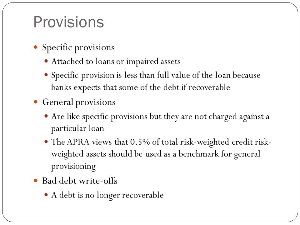 Provisions Specific provisions Attached to loans or impaired assets Specific provision is less than full value of the loan because banks expects that some of the debt if recoverable General provisions Are like specific provisions but they are not charged against a particular loan The APRA views that 0.5% of total risk-weighted credit risk- weighted assets should be used as a benchmark for general provisioning Bad debt write-offs A debt is no longer recoverable