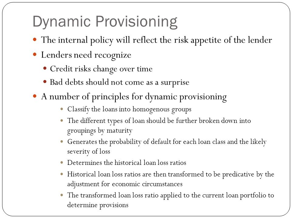 Dynamic Provisioning The internal policy will reflect the risk appetite of the lender Lenders need recognize Credit risks change over time Bad debts s