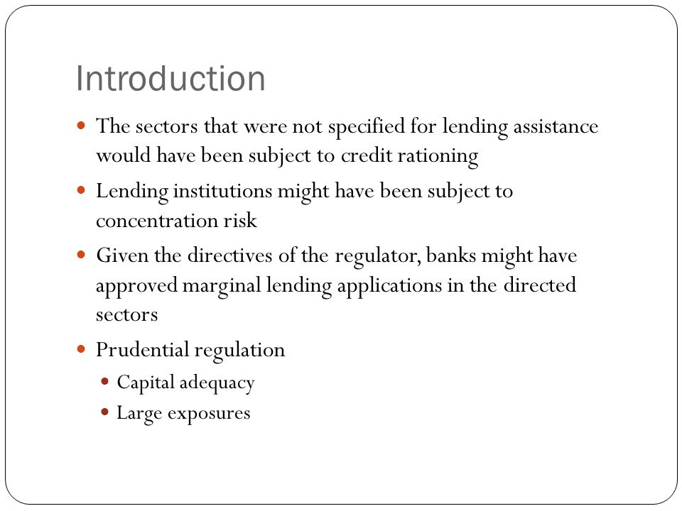 Introduction The sectors that were not specified for lending assistance would have been subject to credit rationing Lending institutions might have be