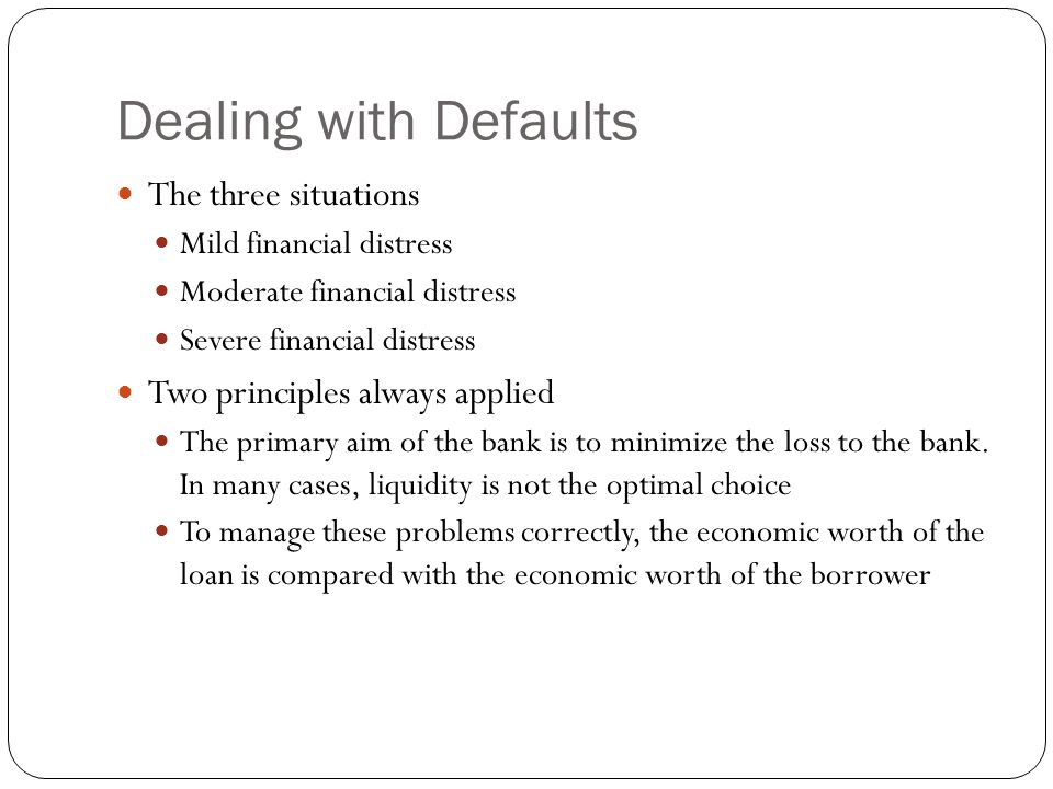 Dealing with Defaults The three situations Mild financial distress Moderate financial distress Severe financial distress Two principles always applied The primary aim of the bank is to minimize the loss to the bank.