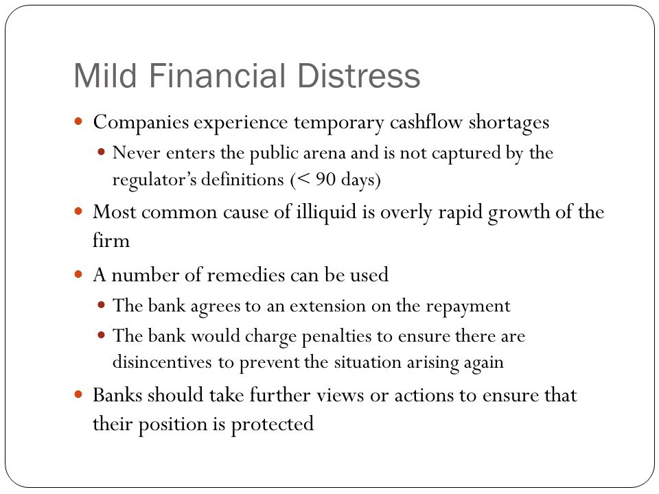 Mild Financial Distress Companies experience temporary cashflow shortages Never enters the public arena and is not captured by the regulator's definitions (< 90 days) Most common cause of illiquid is overly rapid growth of the firm A number of remedies can be used The bank agrees to an extension on the repayment The bank would charge penalties to ensure there are disincentives to prevent the situation arising again Banks should take further views or actions to ensure that their position is protected