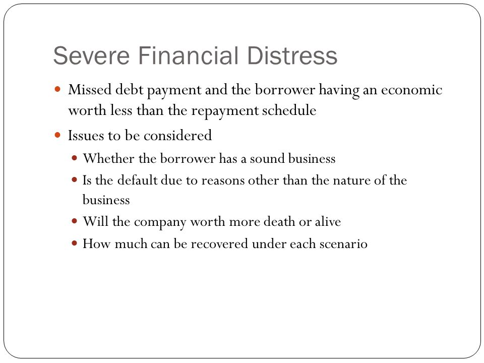 Severe Financial Distress Missed debt payment and the borrower having an economic worth less than the repayment schedule Issues to be considered Whether the borrower has a sound business Is the default due to reasons other than the nature of the business Will the company worth more death or alive How much can be recovered under each scenario