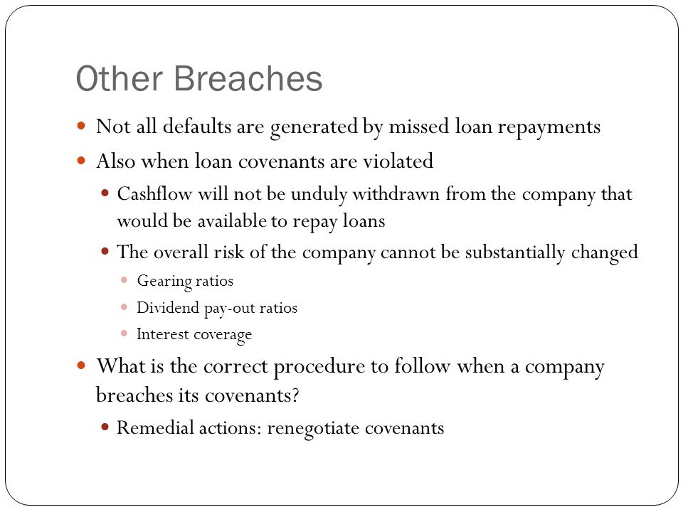 Other Breaches Not all defaults are generated by missed loan repayments Also when loan covenants are violated Cashflow will not be unduly withdrawn from the company that would be available to repay loans The overall risk of the company cannot be substantially changed Gearing ratios Dividend pay-out ratios Interest coverage What is the correct procedure to follow when a company breaches its covenants.